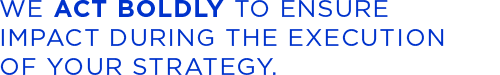 We act boldly to ensure impact during the execution of your strategy.